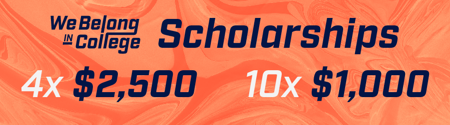 WeBelongInCollegeScholarships 4x $2,500 10x $1,000